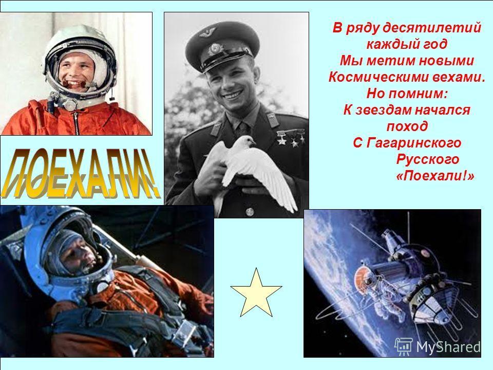 В ряду десятилетий каждый год Мы метим новыми Космическими вехами. Но помним: К звездам начался поход С Гагаринского Русского «Поехали!»