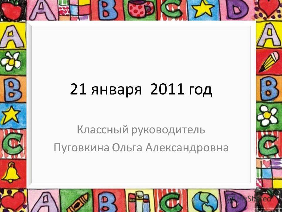 21 января 2011 год Классный руководитель Пуговкина Ольга Александровна
