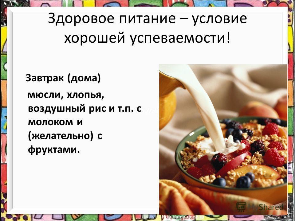 Здоровое питание – условие хорошей успеваемости! Завтрак (дома) мюсли, хлопья, воздушный рис и т.п. с молоком и (желательно) с фруктами.