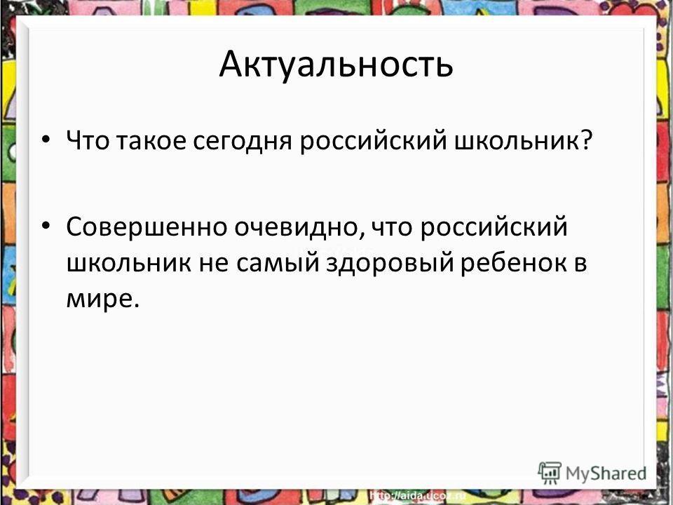 Актуальность Что такое сегодня российский школьник? Совершенно очевидно, что российский школьник не самый здоровый ребенок в мире.