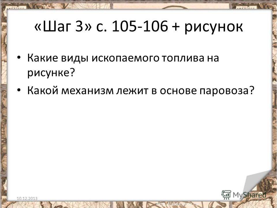 «Шаг 3» с. 105-106 + рисунок Какие виды ископаемого топлива на рисунке? Какой механизм лежит в основе паровоза? 10.12.20138