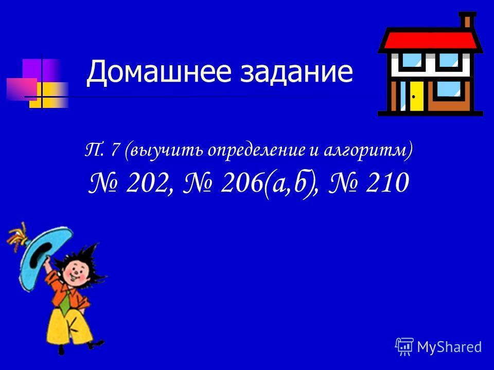 Домашнее задание П. 7 (выучить определение и алгоритм) 202, 206(а,б), 210