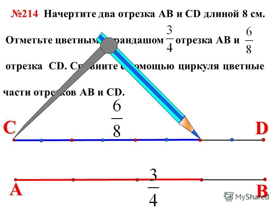 В 214 Начертите два отрезка АВ и СD длиной 8 см. Отметьте цветным карандашом отрезка АВ и отрезка СD. Сравните с помощью циркуля цветные части отрезков АВ и СD. С А D