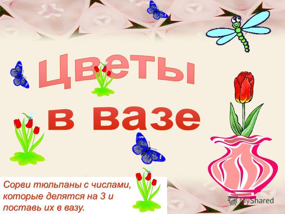 Сорви тюльпаны с числами, которые делятся на 3 и поставь их в вазу.
