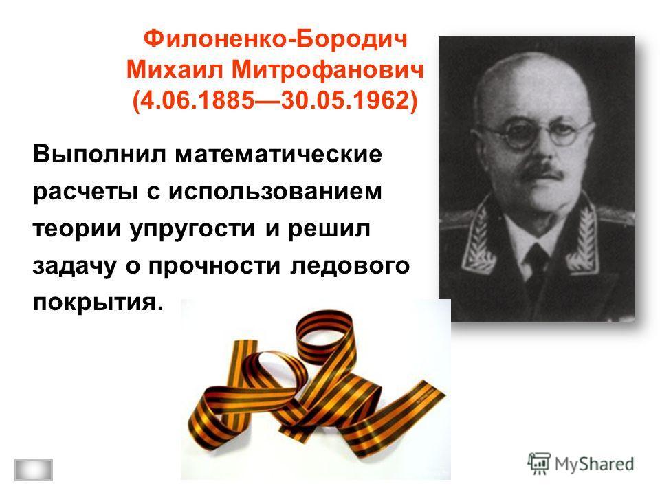 Филоненко-Бородич Михаил Митрофанович (4.06.188530.05.1962) Выполнил математические расчеты с использованием теории упругости и решил задачу о прочности ледового покрытия.