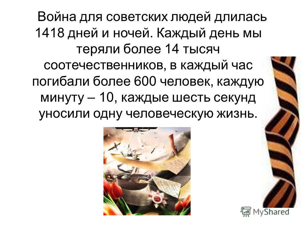Война для советских людей длилась 1418 дней и ночей. Каждый день мы теряли более 14 тысяч соотечественников, в каждый час погибали более 600 человек, каждую минуту – 10, каждые шесть секунд уносили одну человеческую жизнь.