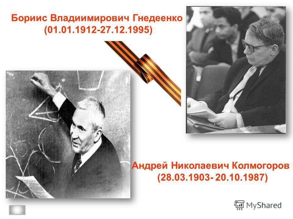 Бориис Владиимирович Гнедеенко (01.01.1912-27.12.1995) Андрей Николаевич Колмогоров (28.03.1903- 20.10.1987)