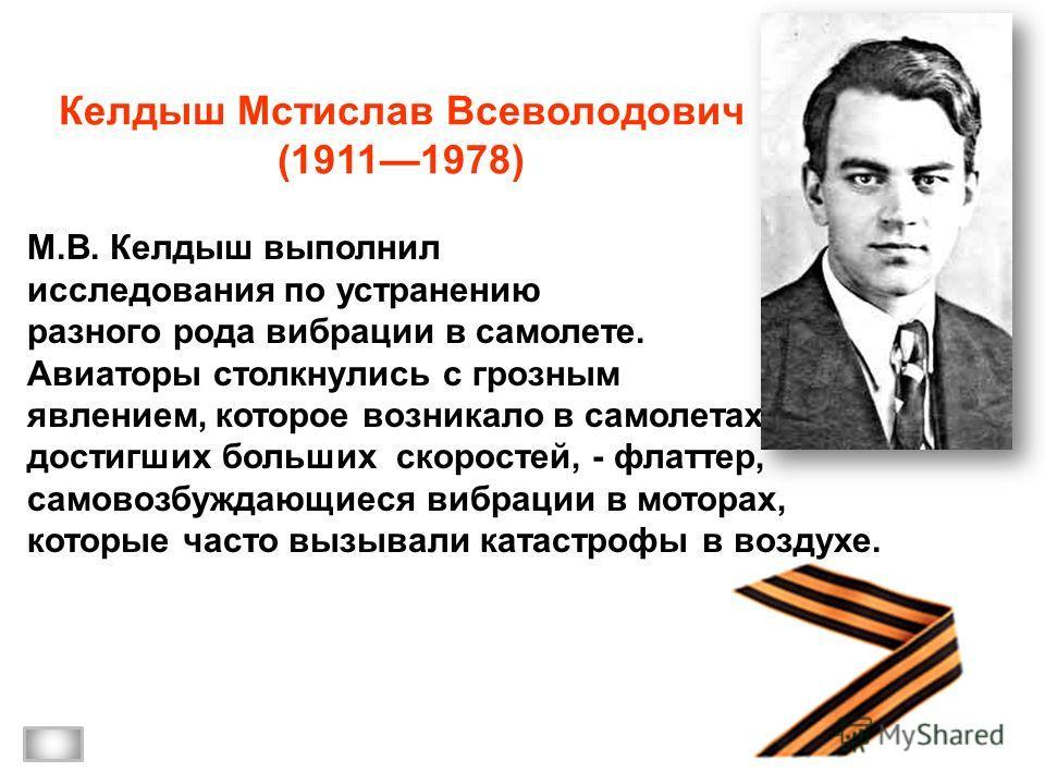 Келдыш Мстислав Всеволодович (19111978) М.В. Келдыш выполнил исследования по устранению разного рода вибрации в самолете. Авиаторы столкнулись с грозным явлением, которое возникало в самолетах, достигших больших скоростей, - флаттер, самовозбуждающие