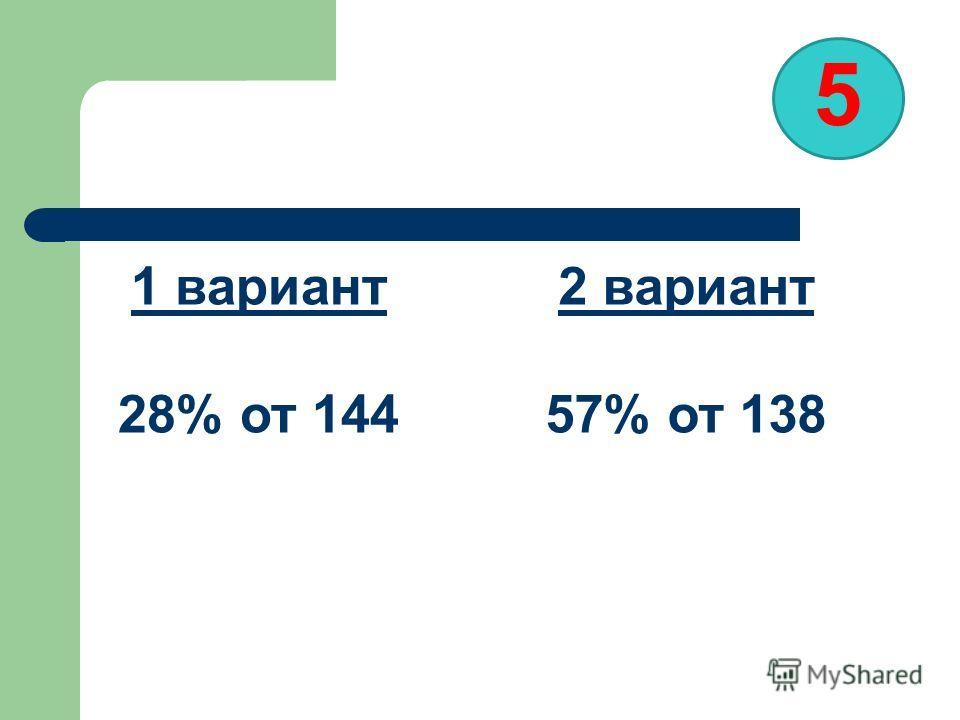 5 1 вариант 28% от 144 2 вариант 57% от 138