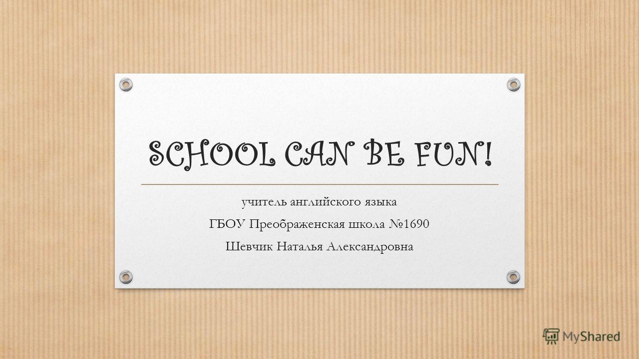 SCHOOL CAN BE FUN! учитель английского языка ГБОУ Преображенская школа 1690 Шевчик Наталья Александровна