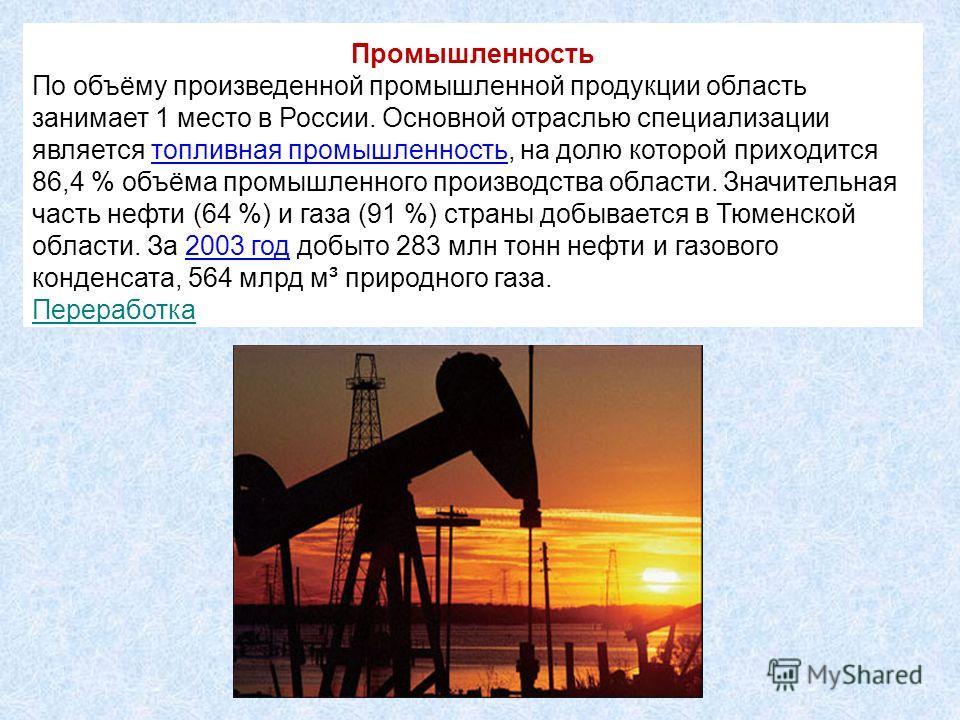 Промышленность По объёму произведенной промышленной продукции область занимает 1 место в России. Основной отраслью специализации является топливная промышленность, на долю которой приходится 86,4 % объёма промышленного производства области. Значитель