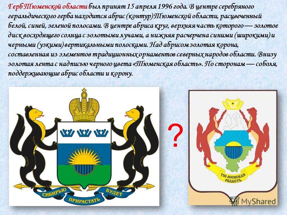 Герб Тюменской области был принят 15 апреля 1996 года. В центре серебряного геральдического герба находится абрис (контур) Тюменской области, расцвеченный белой, синей, зеленой полосами. В центре абриса круг, верхняя часть которого золотое диск восхо