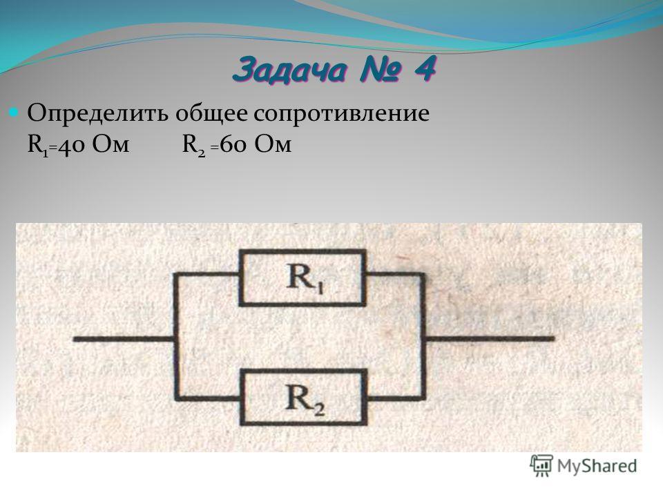Задача 4 Определить общее сопротивление R 1 = 40 Ом R 2 = 60 Ом