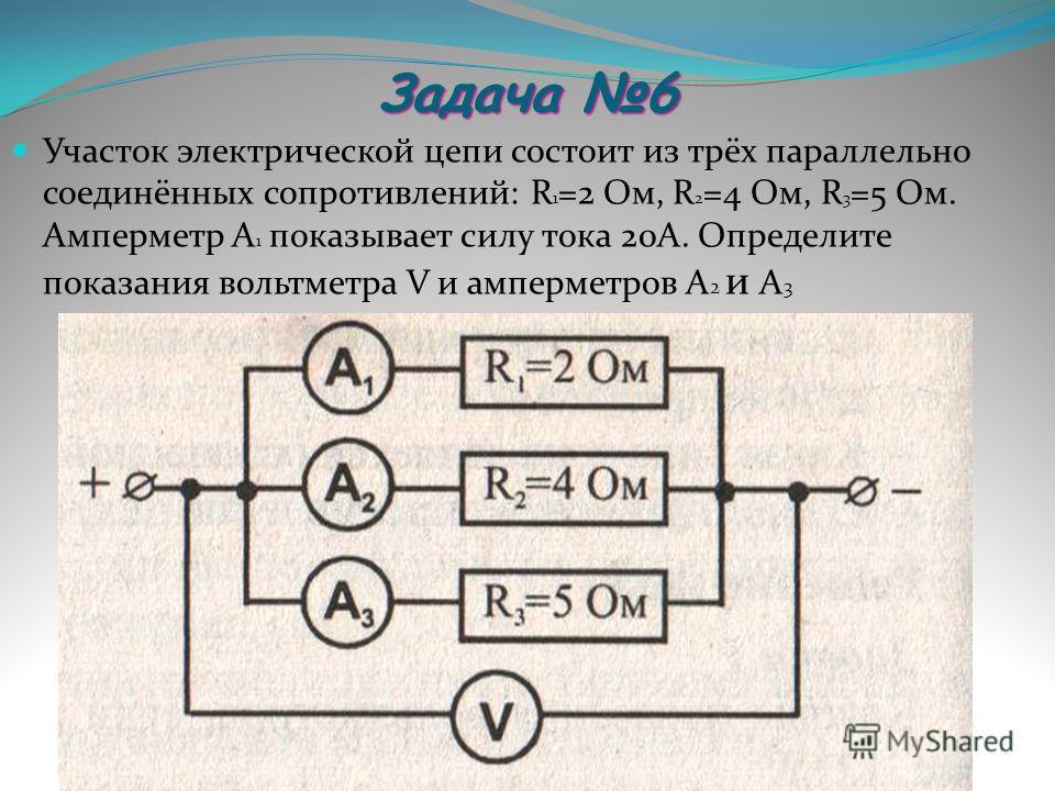 Задача 6 Участок электрической цепи состоит из трёх параллельно соединённых сопротивлений: R 1 =2 Ом, R 2 =4 Ом, R 3 =5 Ом. Амперметр А 1 показывает силу тока 20А. Определите показания вольтметра V и амперметров А 2 и А 3