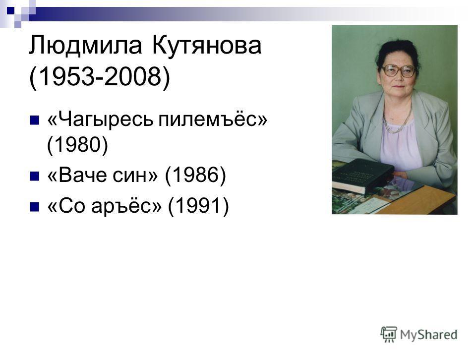 Людмила Кутянова (1953-2008) «Чагыресь пилемъёс» (1980) «Ваче син» (1986) «Со аръёс» (1991)