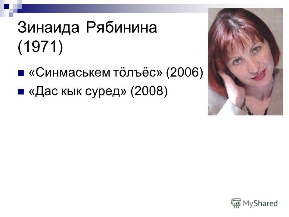 Зинаида Рябинина (1971) «Синмаськем тöлъёс» (2006) «Дас кык суред» (2008)