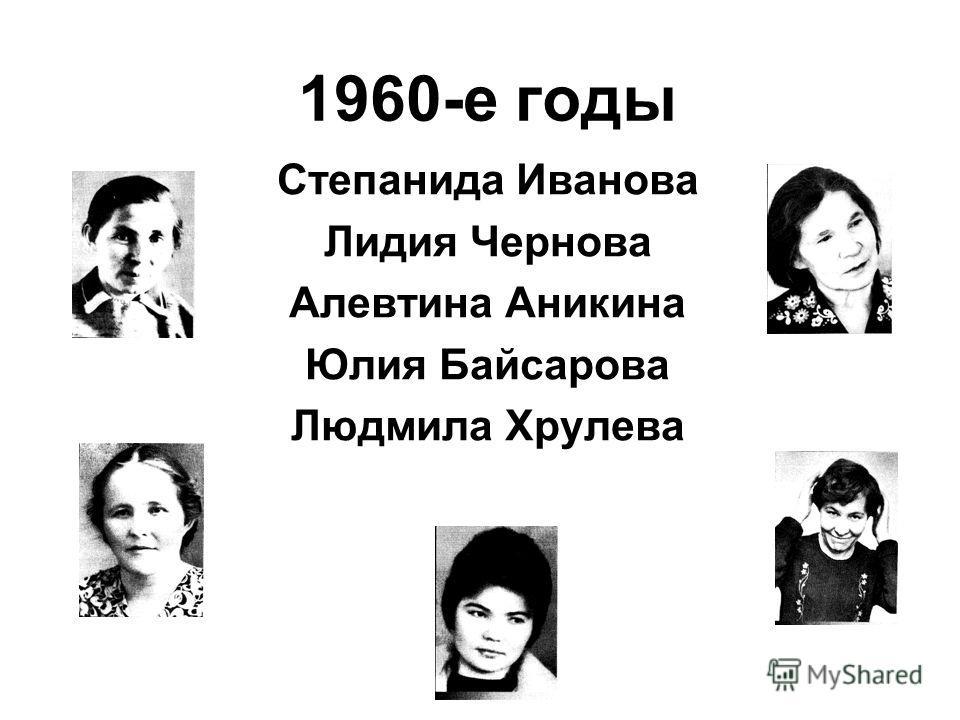 1960-е годы Степанида Иванова Лидия Чернова Алевтина Аникина Юлия Байсарова Людмила Хрулева