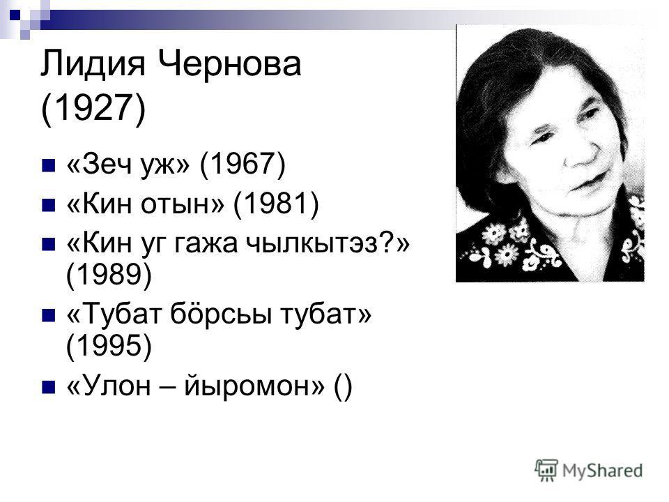 Лидия Чернова (1927) «Зеч уж» (1967) «Кин отын» (1981) «Кин уг гажа чылкытэз?» (1989) «Тубат бöрсьы тубат» (1995) «Улон – йыромон» ()