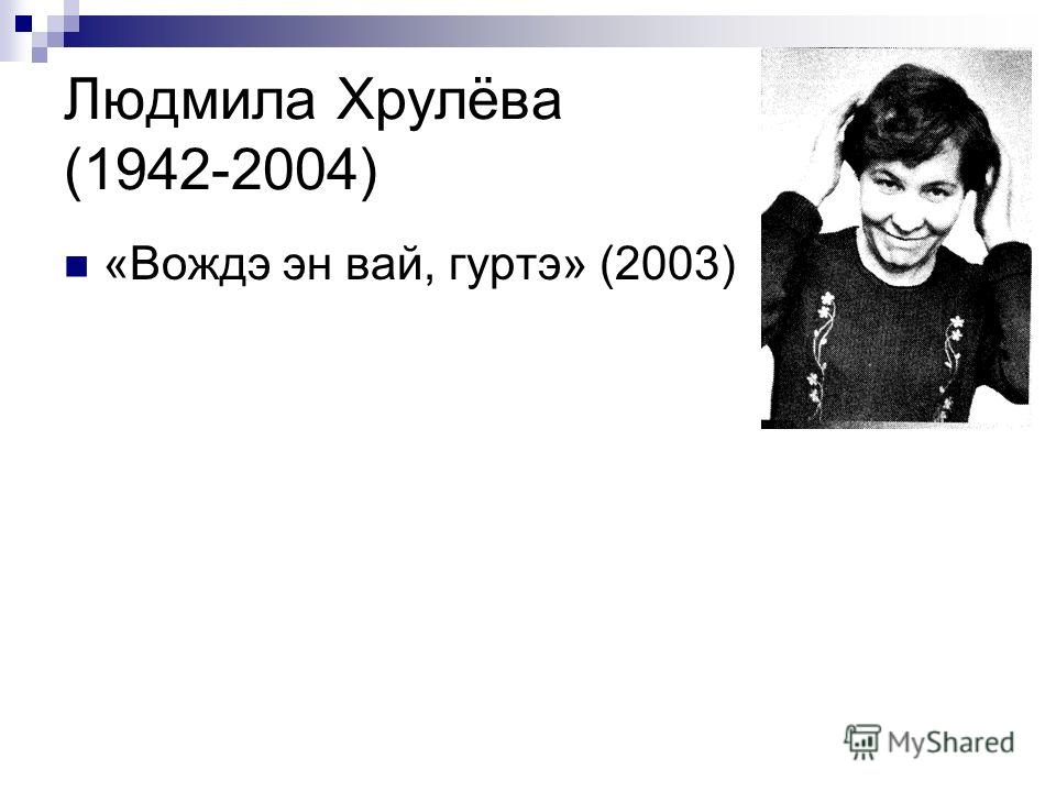 Людмила Хрулёва (1942-2004) «Вождэ эн вай, гуртэ» (2003)