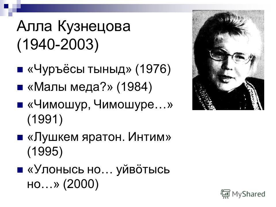 Алла Кузнецова (1940-2003) «Чуръёсы тыныд» (1976) «Малы меда?» (1984) «Чимошур, Чимошуре…» (1991) «Лушкем яратон. Интим» (1995) «Улонысь но… уйвöтысь но…» (2000)