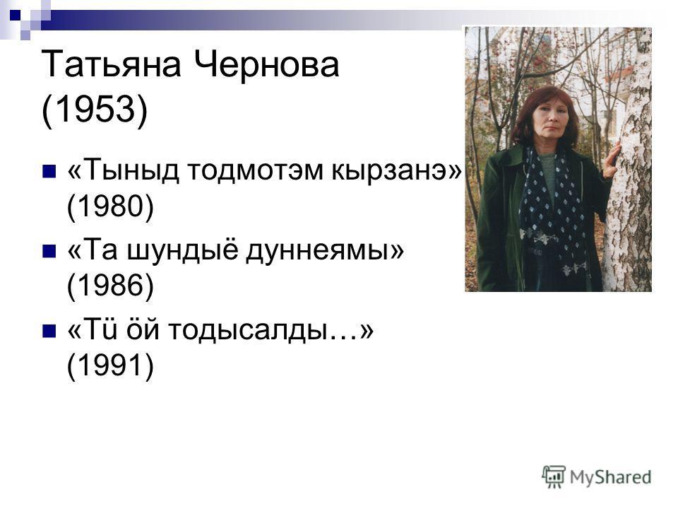 Татьяна Чернова (1953) «Тыныд тодмотэм кырзанэ» (1980) «Та шундыё дуннеямы» (1986) «Тü öй тодысалды…» (1991)