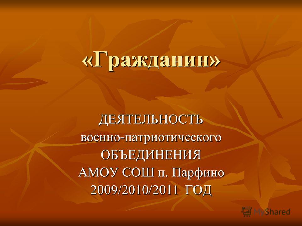 «Гражданин» ДЕЯТЕЛЬНОСТЬвоенно-патриотическогоОБЪЕДИНЕНИЯ АМОУ СОШ п. Парфино 2009/2010/2011 ГОД