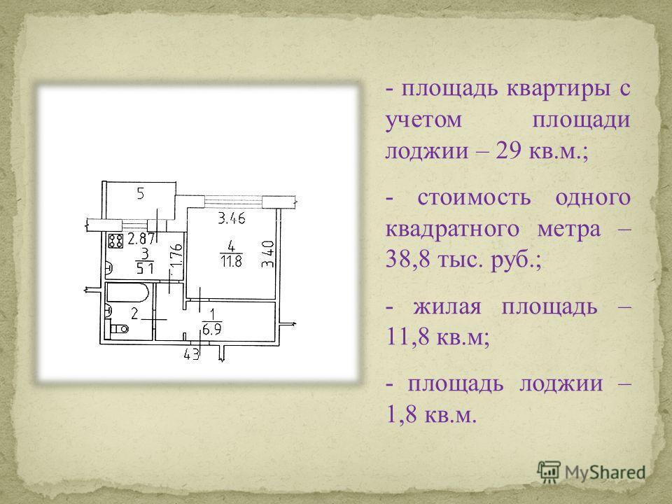- площадь квартиры с учетом площади лоджии – 29 кв.м.; - стоимость одного квадратного метра – 38,8 тыс. руб.; - жилая площадь – 11,8 кв.м; - площадь лоджии – 1,8 кв.м.