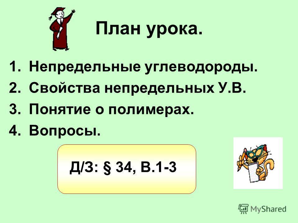 План урока. 1.Непредельные углеводороды. 2.Свойства непредельных У.В. 3.Понятие о полимерах. 4.Вопросы. Д/З: § 34, В.1-3
