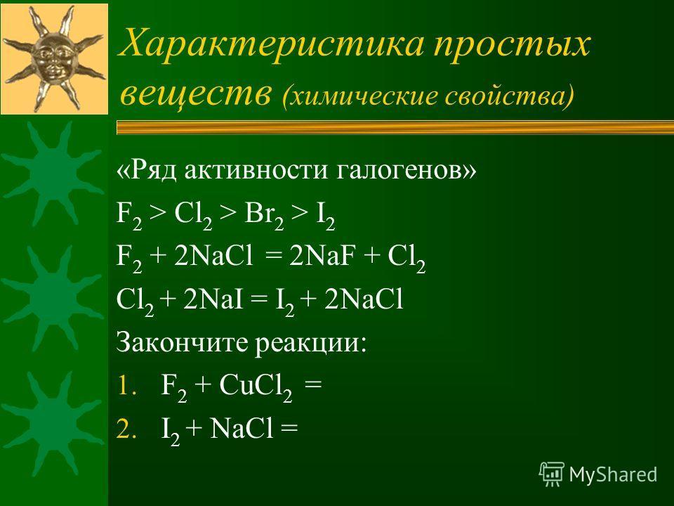 Характеристика простых веществ (химические свойства) «Ряд активности галогенов» F 2 > Cl 2 > Br 2 > I 2 F 2 + 2NaCl = 2NaF + Cl 2 Cl 2 + 2NaI = I 2 + 2NaCl Закончите реакции: 1. F 2 + CuCl 2 = 2. I 2 + NaCl =