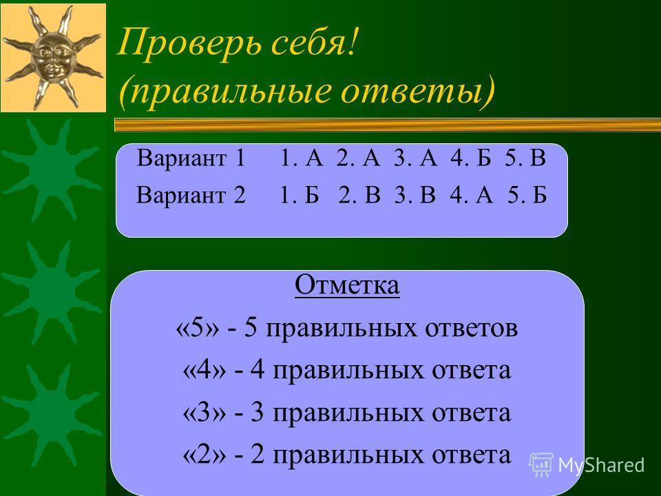 Вариант 1 1. А 2. А 3. А 4. Б 5. В Вариант 2 1. Б 2. В 3. В 4. А 5. Б Проверь себя! (правильные ответы) Отметка «5» - 5 правильных ответов «4» - 4 правильных ответа «3» - 3 правильных ответа «2» - 2 правильных ответа