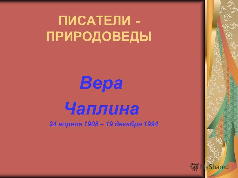 ПИСАТЕЛИ - ПРИРОДОВЕДЫ Вера Чаплина 24 апреля 1908 – 19 декабря 1994