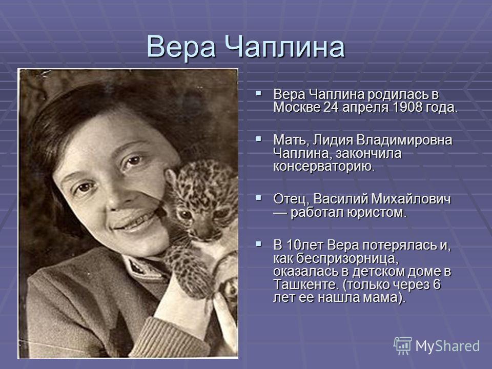 Вера Чаплина Вера Чаплина родилась в Москве 24 апреля 1908 года. Мать, Лидия Владимировна Чаплина, закончила консерваторию. Отец, Василий Михайлович работал юристом. В 10лет Вера потерялась и, как беспризорница, оказалась в детском доме в Ташкенте. (