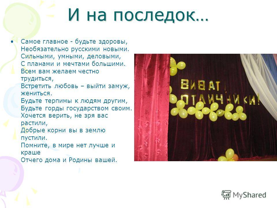 И на последок… Самое главное - будьте здоровы, Необязательно русскими новыми. Сильными, умными, деловыми, С планами и мечтами большими. Всем вам желаем честно трудиться, Встретить любовь – выйти замуж, жениться. Будьте терпимы к людям другим, Будьте