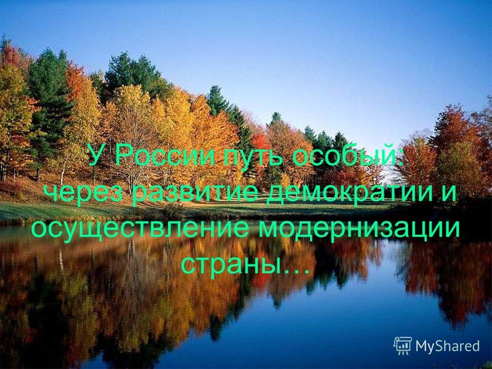 У России путь особый: через развитие демократии и осуществление модернизации страны…