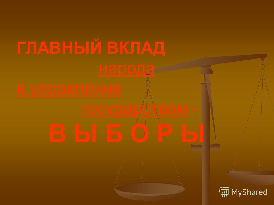 ГЛАВНЫЙ ВКЛАД народа в управление государством - В Ы Б О Р Ы