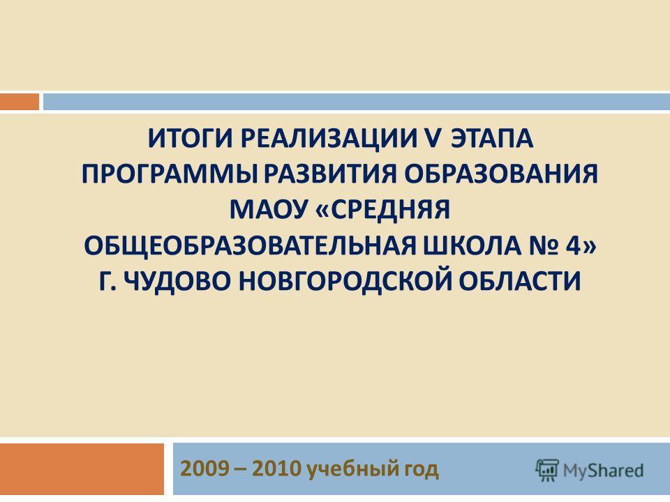ИТОГИ РЕАЛИЗАЦИИ V ЭТАПА ПРОГРАММЫ РАЗВИТИЯ ОБРАЗОВАНИЯ МАОУ « СРЕДНЯЯ ОБЩЕОБРАЗОВАТЕЛЬНАЯ ШКОЛА 4» Г. ЧУДОВО НОВГОРОДСКОЙ ОБЛАСТИ 2009 – 2010 учебный год