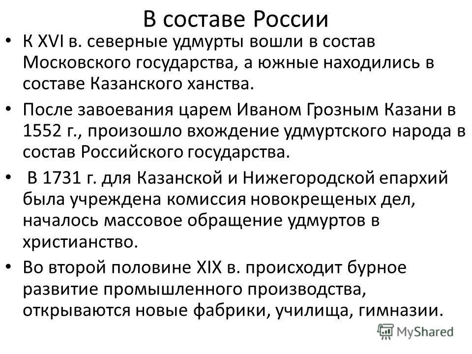 В составе России К XVI в. северные удмурты вошли в состав Московского государства, а южные находились в составе Казанского ханства. После завоевания царем Иваном Грозным Казани в 1552 г., произошло вхождение удмуртского народа в состав Российского го