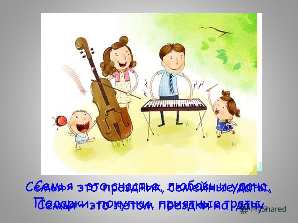 Семья – это праздник, семейные даты, Подарки, покупки, приятные траты. Семья – это счастье, любовь и удача, Семья – это летом поездки на дачу.
