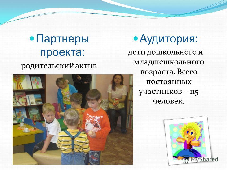Партнеры проекта: родительский актив Аудитория: дети дошкольного и младшешкольного возраста. Всего постоянных участников – 115 человек.