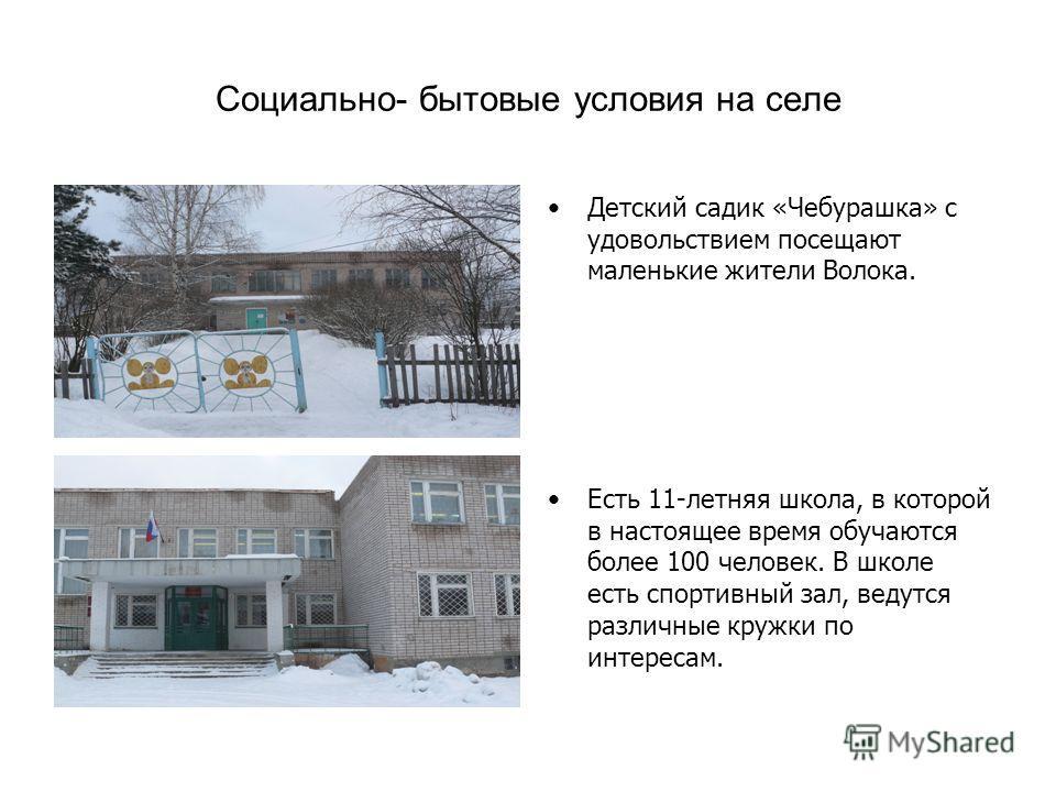 Социально- бытовые условия на селе Детский садик «Чебурашка» с удовольствием посещают маленькие жители Волока. Есть 11-летняя школа, в которой в настоящее время обучаются более 100 человек. В школе есть спортивный зал, ведутся различные кружки по инт
