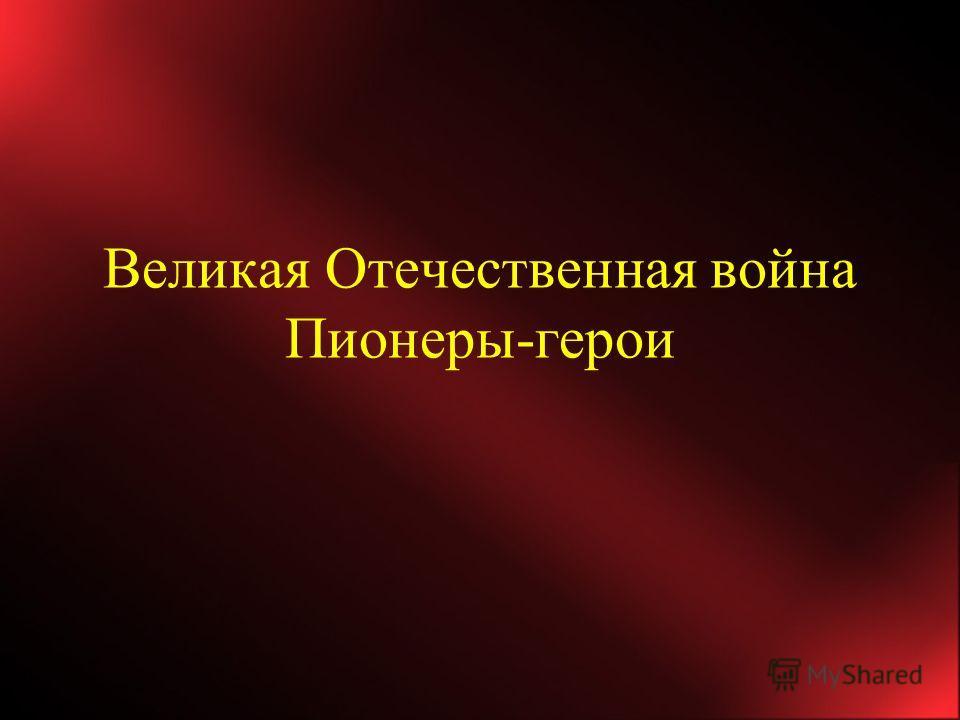 Великая Отечественная война Пионеры-герои