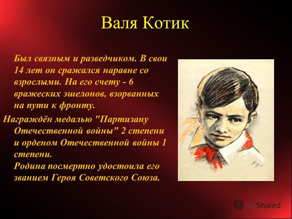 Валя Котик Был связным и разведчиком. В свои 14 лет он сражался наравне со взрослыми. На его счету - 6 вражеских эшелонов, взорванных на пути к фронту. Награждён медалью