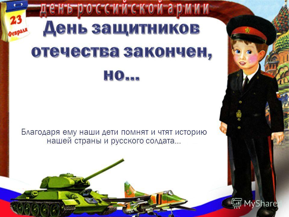 Благодаря ему наши дети помнят и чтят историю нашей страны и русского солдата… а это уже немало!