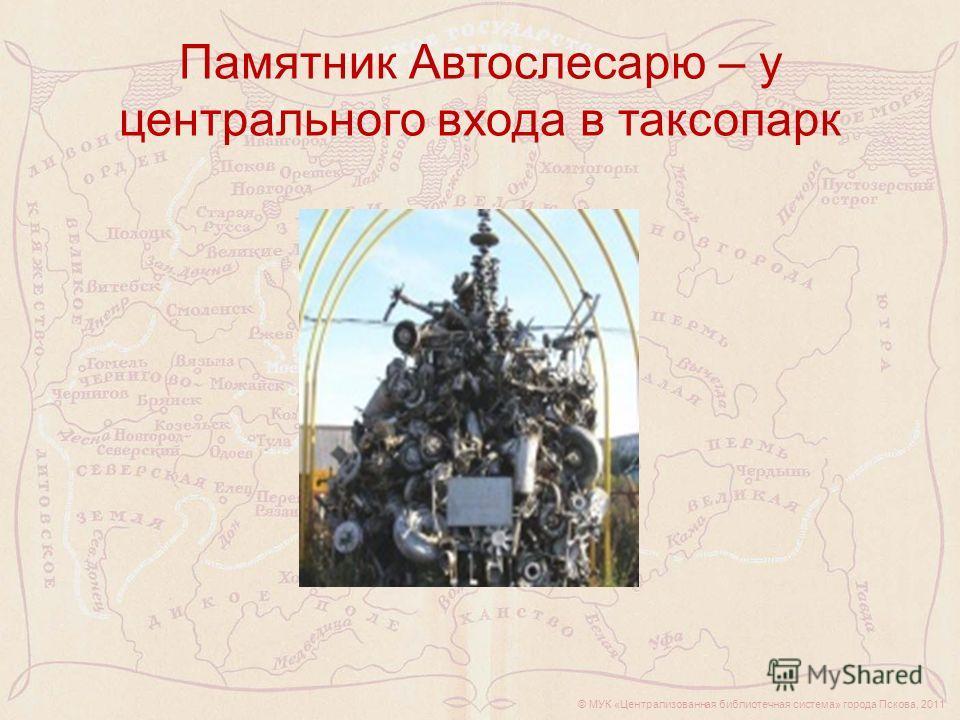 Памятник Автослесарю – у центрального входа в таксопарк © МУК «Централизованная библиотечная система» города Пскова, 2011