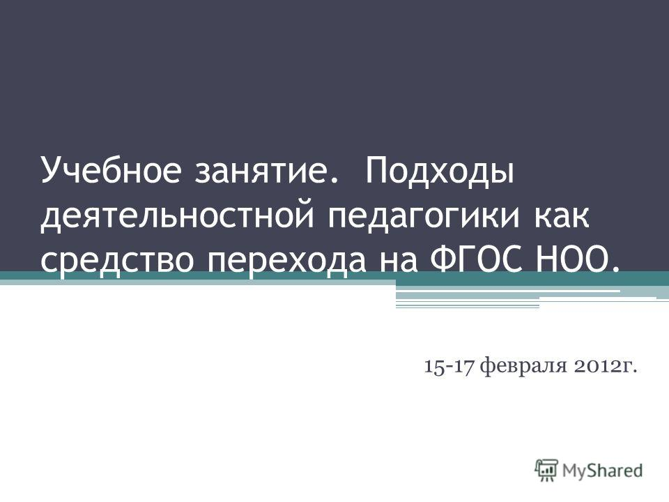Учебное занятие. Подходы деятельностной педагогики как средство перехода на ФГОС НОО. 15-17 февраля 2012г.