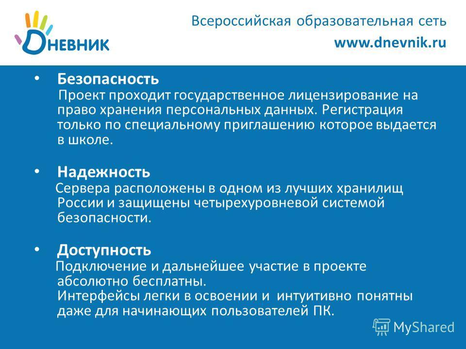 www.dnevnik.ru Безопасность Проект проходит государственное лицензирование на право хранения персональных данных. Регистрация только по специальному приглашению которое выдается в школе. Надежность Сервера расположены в одном из лучших хранилищ Росси