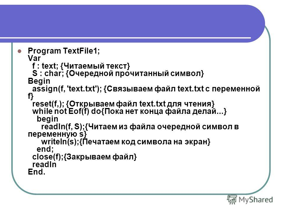 Program TextFile1; Var f : text; {Читаемый текст} S : char; {Очередной прочитанный символ} Begin assign(f, 'text.txt'); {Связываем файл text.txt с переменной f} reset(f,); {Открываем файл text.txt для чтения} while not Eof(f) do{Пока нет конца файла