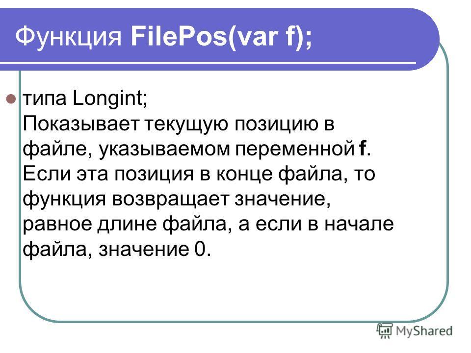 Функция FilePos(var f); типа Longint; Показывает текущую позицию в файле, указываемом переменной f. Если эта позиция в конце файла, то функция возвращает значение, равное длине файла, а если в начале файла, значение 0.