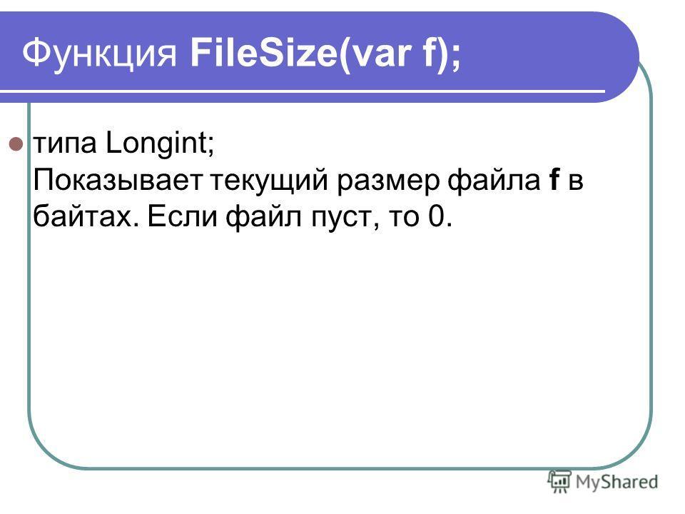 Функция FileSize(var f); типа Longint; Показывает текущий размер файла f в байтах. Если файл пуст, то 0.