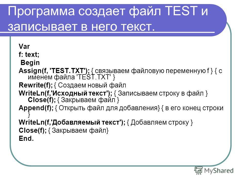 Программа создает файл TEST и записывает в него текст. Var f: text; Begin Assign(f, 'TEST.TXT'); { связываем файловую переменную f } { c именем файла 'TEST.TXT' } Rewrite(f); { Создаем новый файл WriteLn(f,'Исходный текст'); { Записываем строку в фай